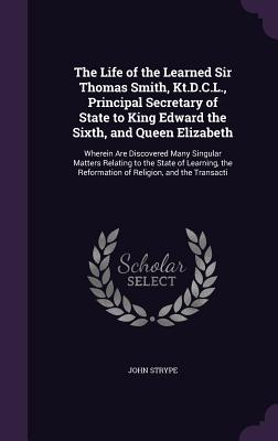 The Life of the Learned Sir Thomas Smith, Kt.D.C.L., Principal Secretary of State to King Edward the Sixth, and Queen Elizabeth: Wherein Are Discovered Many Singular Matters Relating to the State of Learning, the Reformation of Religion, and the Transacti - Strype, John