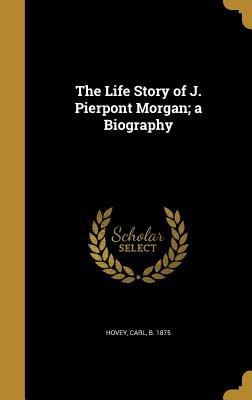 The Life Story of J. Pierpont Morgan; A Biography - Hovey, Carl B 1875 (Creator)