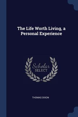 The Life Worth Living, a Personal Experience - Dixon, Thomas