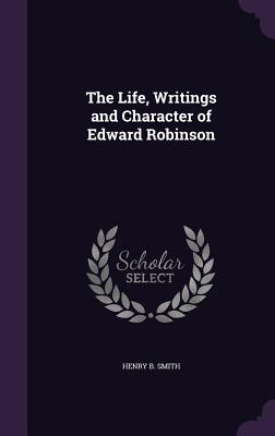 The Life, Writings and Character of Edward Robinson - Smith, Henry B