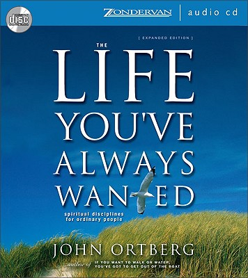 The Life You've Always Wanted: Spiritual Disciplines for Ordinary People - Ortberg, John