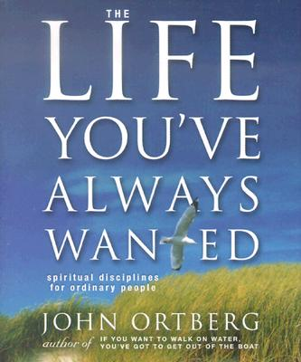 The Life You've Always Wanted - Ortberg, John