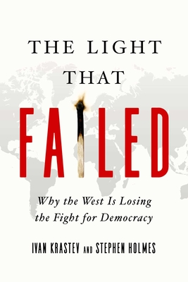 The Light That Failed: Why the West Is Losing the Fight for Democracy - Holmes, Stephen, and Krastev, Ivan