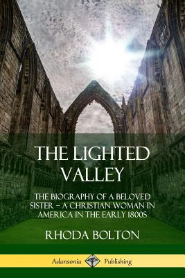 The Lighted Valley: The Biography of a Beloved Sister, a Christian Woman in America in the Early 1800s - Bolton, Rhoda, and Jay, William