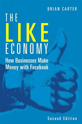 The Like Economy: How Businesses Make Money with Facebook - Carter, Brian