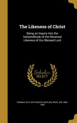The Likeness of Christ: Being an Inquiry Into the Verisimilitude of the Received Likeness of Our Blessed Lord - Heaphy, Thomas 1813-1873, and Bayliss, Wyke Sir (Creator)