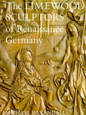 The Limewood Sculptors of Renaissance Germany - Baxandall, Michael, and Bakandall, Michael