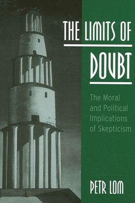 The Limits of Doubt: The Moral and Political Implications of Skepticism - Lom, Petr