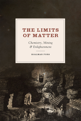 The Limits of Matter: Chemistry, Mining, and Enlightenment - Fors, Hjalmar