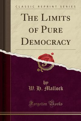 The Limits of Pure Democracy (Classic Reprint) - Mallock, W H
