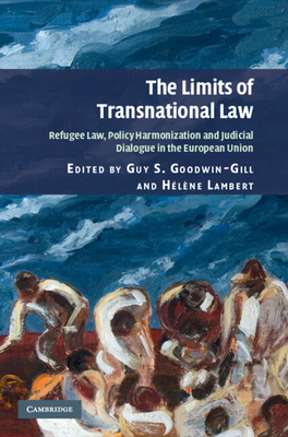 The Limits of Transnational Law: Refugee Law, Policy Harmonization and Judicial Dialogue in the European Union - Goodwin-Gill, Guy S (Editor), and Lambert, Helene (Editor)