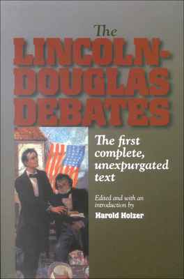 The Lincoln-Douglas Debates: The First Complete, Unexpurgated Text - Holzer, Harold (Editor)