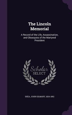The Lincoln Memorial: A Record of the Life, Assassination, and Obsequies of the Martyred President - Shea, John Gilmary 1824-1892 (Creator)