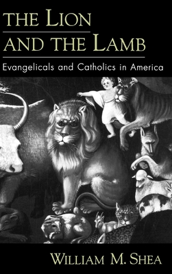 The Lion and the Lamb: Evangelicals and Catholics in America - Shea, William M