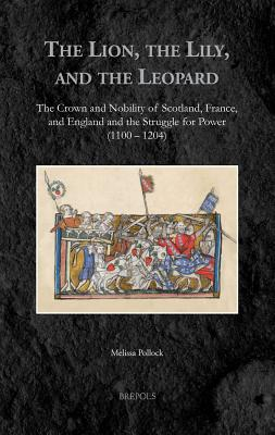 The Lion, the Lily, and the Leopard: The Crown and Nobility of Scotland, France, and England and the Struggle for Power (1100-1204) - Pollock, Melissa