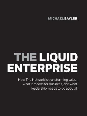The liquid enterprise: How the network is transforming value, what it means for business, and what leadership needs to do about it - Bayler, Michael
