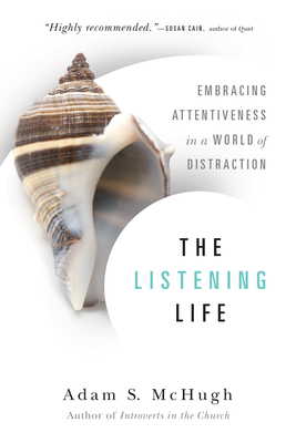 The Listening Life: Embracing Attentiveness in a World of Distraction - McHugh, Adam S