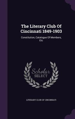 The Literary Club of Cincinnati 1849-1903: Constitution, Catalogue of Members, Etc - Literary Club of Cincinnati (Creator)