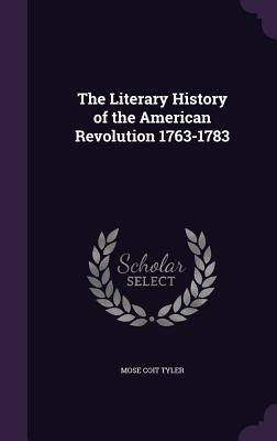 The Literary History of the American Revolution 1763-1783 - Tyler, Mose Coit