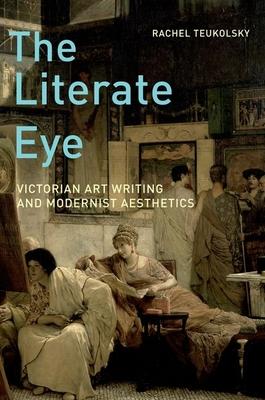 The Literate Eye: Victorian Art Writing and Modernist Aesthetics - Teukolsky, Rachel