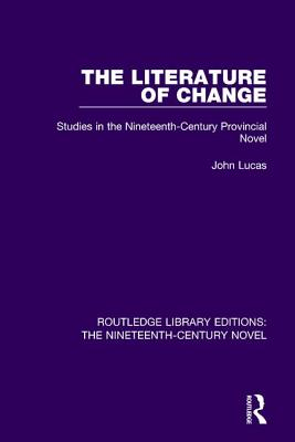 The Literature of Change: Studies in the Nineteenth Century Provincial Novel - Lucas, John
