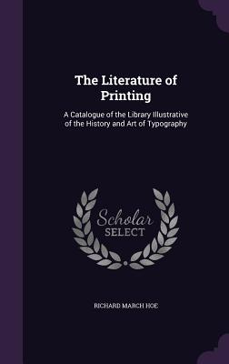 The Literature of Printing: A Catalogue of the Library Illustrative of the History and Art of Typography - Hoe, Richard March