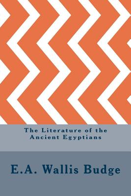 The Literature of the Ancient Egyptians - Budge, E A Wallis, Professor