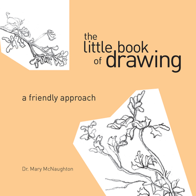The Little Book of Drawing: A Friendly Approach - McNaughton, Mary