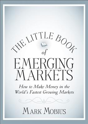 The Little Book of Emerging Markets: How to Make  Money in the World s Fastest Growing Markets - Mobius, Mark