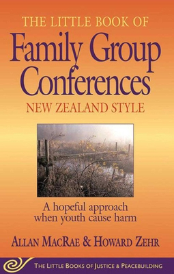 The Little Book of Family Group Conferences: New Zealand Style: A Hopeful Approach When Youth Cause Harm - MacRae, Allan
