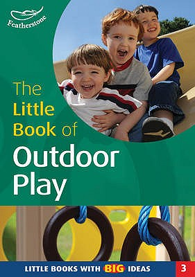 The Little Book of Outdoor Play: Little Books with Big Ideas - Featherstone, Sally (Editor)