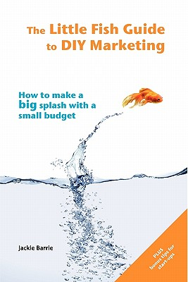 The Little Fish Guide to DIY Marketing: How to Make a Big Splash with a Small Budget - Barrie, Jackie