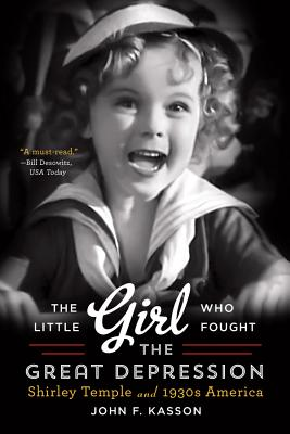 The Little Girl Who Fought the Great Depression: Shirley Temple and 1930s America - Kasson, John F