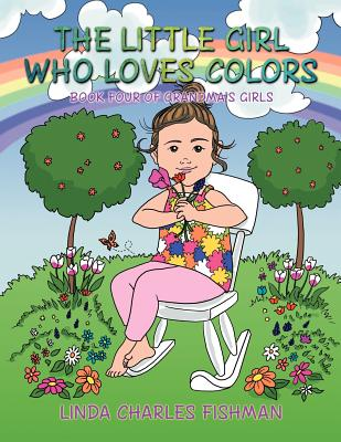 The Little Girl Who Loves Colors: Book Four of Grandma's Girls - Fishman, Linda Charles