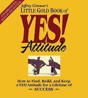 The Little Gold Book of Yes! Attitude: How to Find, Build and Keep a Yes! Attitude for a Lifetime of Success - Gitomer, Jeffrey (Read by)