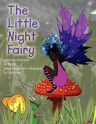 The Little Night Fairy: Written and Illustrated by Taj Bell Graphic Design and Co-Illustration by Lisa - Bell, Taj