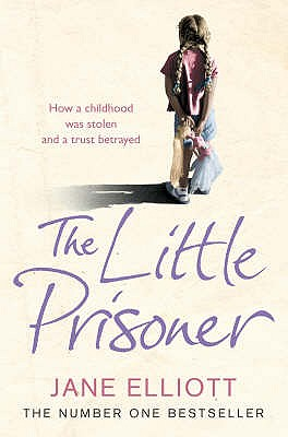 The Little Prisoner: How a Childhood Was Stolen and a Trust Betrayed - Elliott, Jane