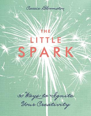 The Little Spark: 30 Ways to Ignite Your Creativity - Bloomston, Carrie