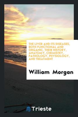The Liver and Its Diseases, Both Functional and Organic. Their History, Anatomy, Chemistry, Pathology, Physiology, and Treatment - Morgan, William, Dr., M.D.