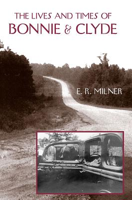 The Lives and Times of Bonnie & Clyde - Milner, E R, Dr., B.A., M.A., PH.D.