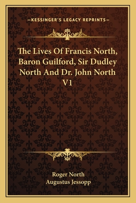 The Lives of Francis North, Baron Guilford, Sir Dudley North and Dr. John North V1 - North, Roger, and Jessopp, Augustus (Editor)