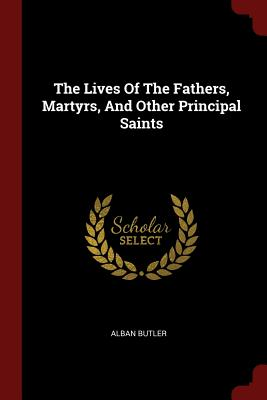 The Lives of the Fathers, Martyrs, and Other Principal Saints - Butler, Alban