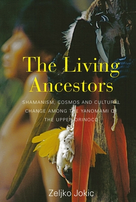 The Living Ancestors: Shamanism, Cosmos and Cultural Change among the Yanomami of the Upper Orinoco - Jokic, Zeljko