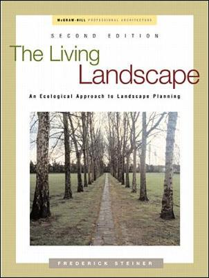 The Living Landscape: An Ecological Approach to Landscape Planning - Steiner, Frederick R, Dean