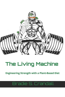 The Living Machine: Engineering Strength with a Plant-Based Diet - Chester, Jacob (Editor), and Crandall, Bradie S