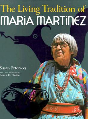 The Living Tradition of Maria Martinez - Peterson, Susan, and Harlow, Francis H (Introduction by)