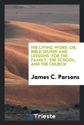 The Living Word: Or, Bible Truths and Lessons. for the Family, the School, and the Church - Parsons, James C