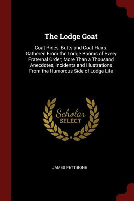 The Lodge Goat: Goat Rides, Butts and Goat Hairs. Gathered from the Lodge Rooms of Every Fraternal Order; More Than a Thousand Anecdotes, Incidents and Illustrations from the Humorous Side of Lodge Life - Pettibone, James