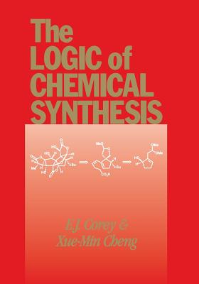 The Logic of Chemical Synthesis - Corey, E J, and Cheng, Xue-Min