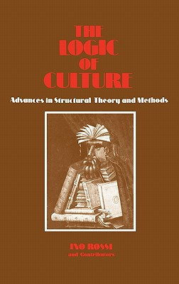 The Logic of Culture: Advances in Structural Theory and Methods - Rossi, Ino, Dr.